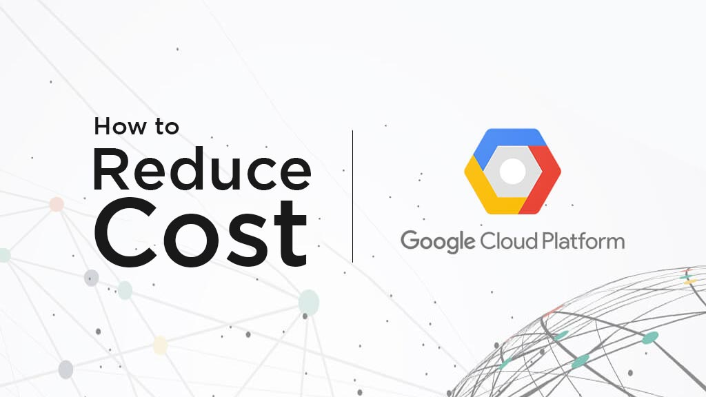How to Reduce Google Cloud Platform Cost